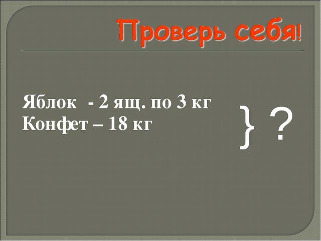 Яблок - 2 ящ. по 3 кг Конфет – 18 кг } ?