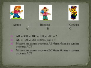 Антон Володя Серёжа А В С АВ = 300 м, ВС = 100 м, АС = ? АС = 170 м, АВ = 50