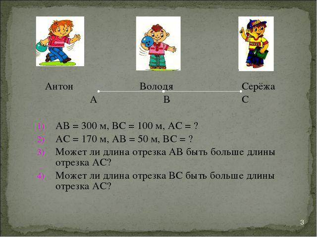 Антон Володя Серёжа А В С АВ = 300 м, ВС = 100 м, АС = ? АС = 170 м, АВ = 50...