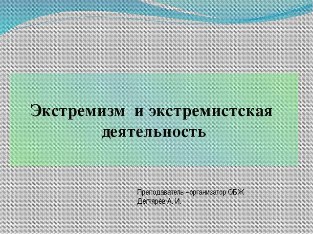 Экстремизм и экстремистская деятельность Преподаватель –организатор ОБЖ Дегтя...