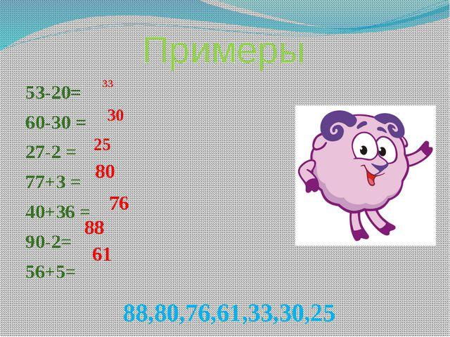 Примеры 53-20= 60-30 = 27-2 = 77+3 = 40+36 = 90-2= 56+5= 33 30 25 80 76 88 88...