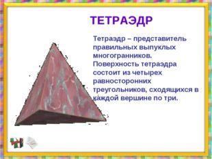 Тетраэдр – представитель правильных выпуклых многогранников. Поверхность тетр