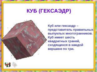 Куб или гексаэдр – представитель правильных выпуклых многогранников. Куб имее