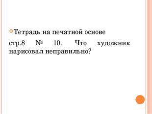 Тетрадь на печатной основе стр.8 № 10. Что художник нарисовал неправильно?