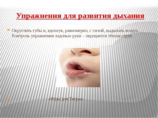 Упражнения для развития дыхания Округлить губы и, вдохнув, равномерно, с сило