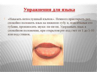 Упражнения для языка «Наказать непослушный язычок». Немного приоткрыть рот, с