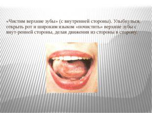 «Чистим верхние зубы» (с внутренней стороны). Улыбнуться, открыть рот и широк