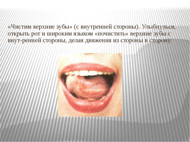 «Чистим верхние зубы» (с внутренней стороны). Улыбнуться, открыть рот и широк...