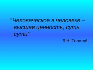"""""""Человеческое в человеке – высшая ценность, суть сути"""" Л.Н. Толстой"""