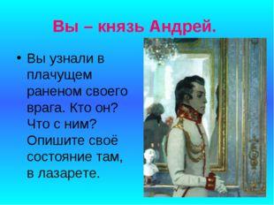 Вы – князь Андрей. Вы узнали в плачущем раненом своего врага. Кто он? Что с н