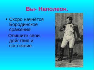 Вы- Наполеон. Скоро начнётся Бородинское сражение. Опишите свои действия и со