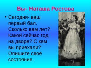 Вы- Наташа Ростова Сегодня- ваш первый бал. Сколько вам лет? Какой сейчас год