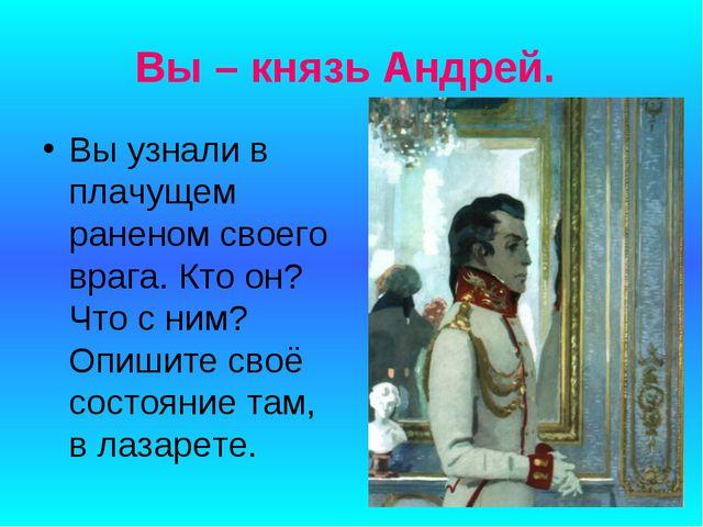 Вы – князь Андрей. Вы узнали в плачущем раненом своего врага. Кто он? Что с н...
