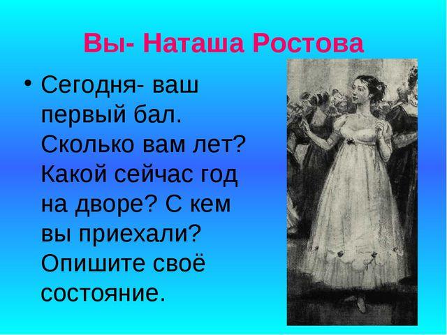 Вы- Наташа Ростова Сегодня- ваш первый бал. Сколько вам лет? Какой сейчас год...