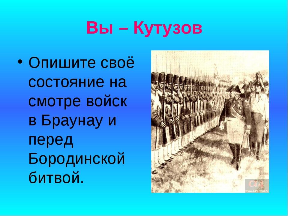 Вы – Кутузов Опишите своё состояние на смотре войск в Браунау и перед Бородин...