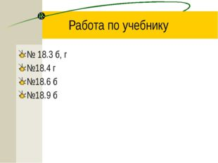 Работа по учебнику № 18.3 б, г №18.4 г №18.6 б №18.9 б