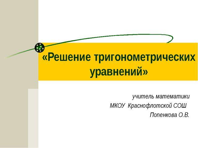 «Решение тригонометрических уравнений» учитель математики МКОУ Краснофлотской...