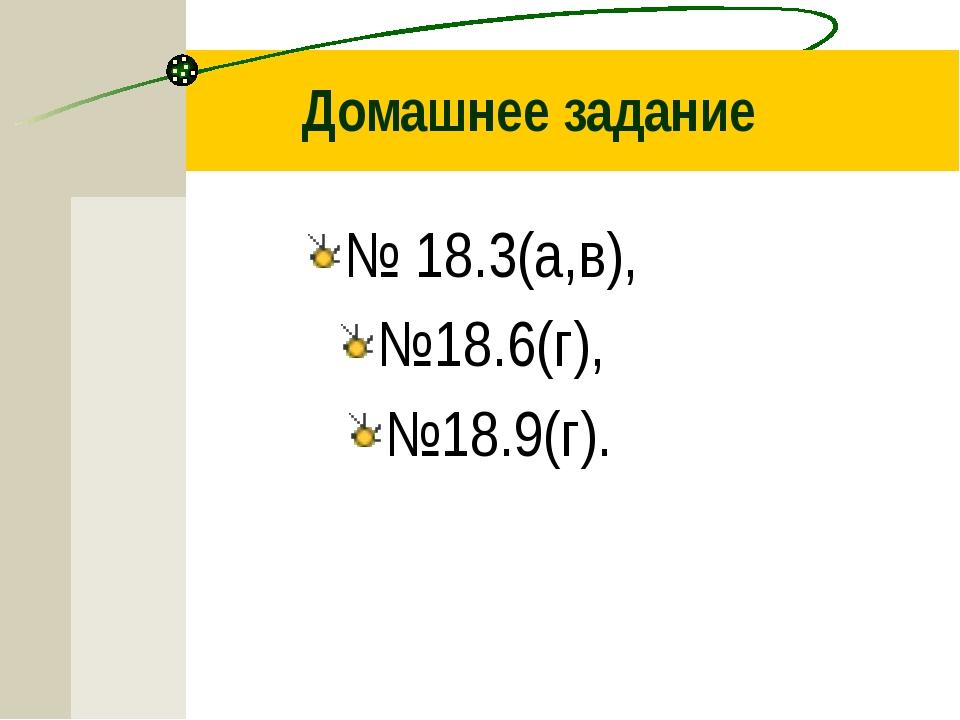 Домашнее задание № 18.3(а,в), №18.6(г), №18.9(г).