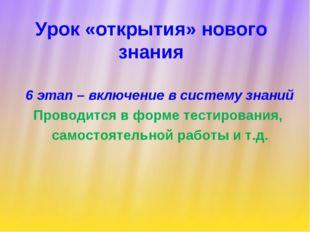 Урок «открытия» нового знания 6 этап – включение в систему знаний Проводится