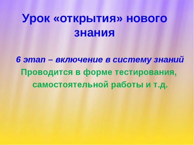 Урок «открытия» нового знания 6 этап – включение в систему знаний Проводится...
