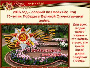 2015 год – особый для всех нас, год 70-летия Победы в Великой Отечественной в