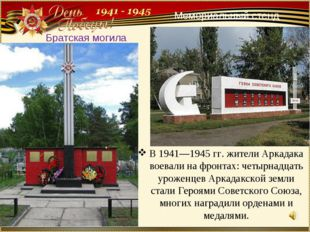 В 1941—1945 гг. жители Аркадака воевали на фронтах: четырнадцать уроженцев Ар