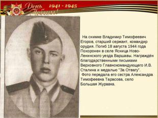 На снимке Владимир Тимофеевич Егоров, старший сержант, командир орудия. Поги