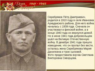 Серебряков Пётр Дмитриевич, родился в 1910 году в селе Ивановка Аркадакского