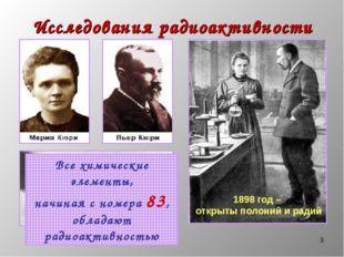 * Исследования радиоактивности 1898 год – открыты полоний и радий Все химичес
