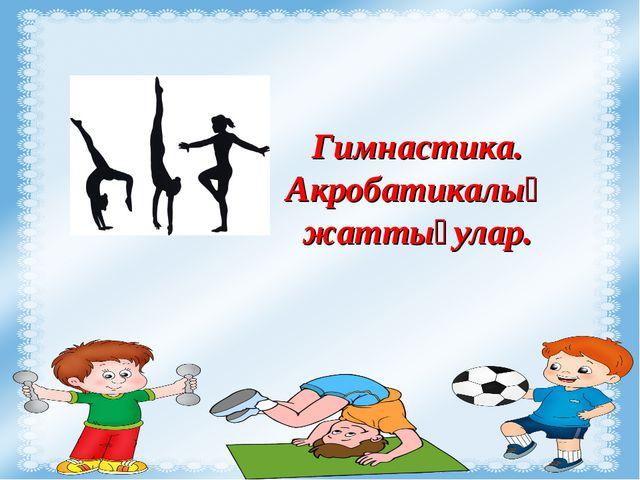 Гимнастика. Акробатикалық жаттығулар.