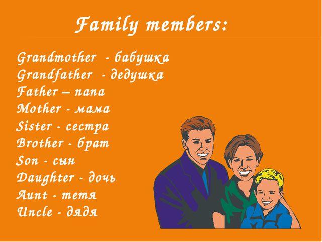 Family members: Grandmother - бабушка Grandfather - дедушка Father – папа Mot...