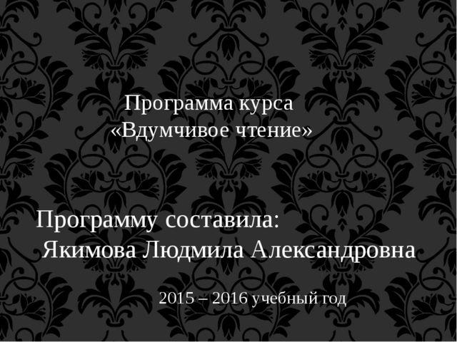 Программа курса «Вдумчивое чтение» Программу составила: Якимова Людмила Алек...