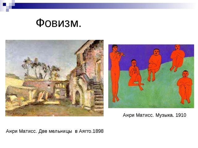 Фовизм. Анри Матисс. Две мельницы в Аягго.1898 Анри Матисс. Музыка. 1910