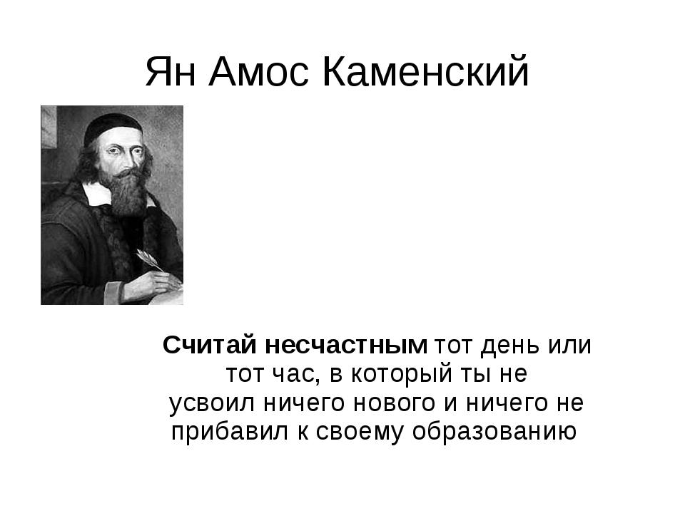 Ян Амос Каменский Считайнесчастнымтот день или тот час, в который ты не усв...