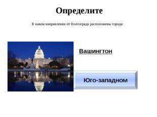 Определите В каком направлении от Волгограда расположены города: Вашингтон Юг