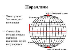 Параллели Экватор делит Землю на два полушария. Северный и Южный полюса являю