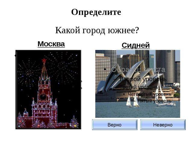 Определите Какой город южнее? Москва Сидней Верно Неверно