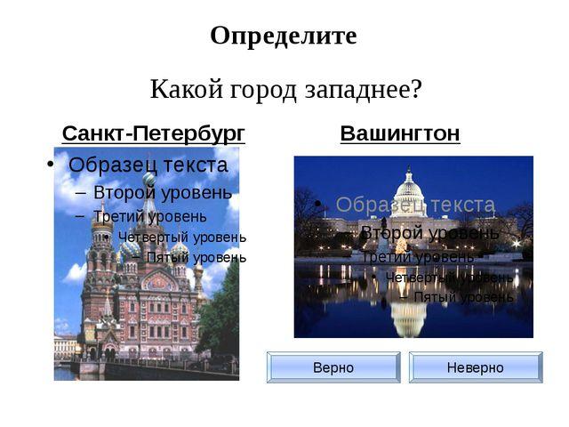Определите Какой город западнее? Санкт-Петербург Вашингтон Верно Неверно