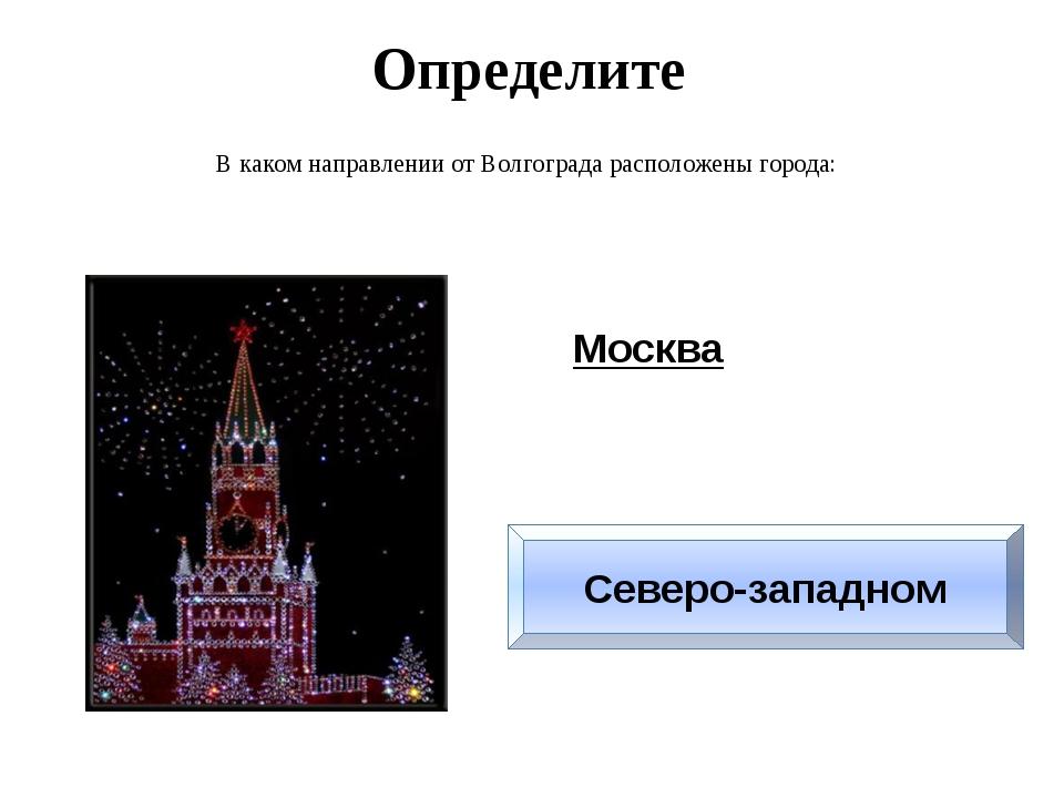 Определите В каком направлении от Волгограда расположены города: Москва Север...