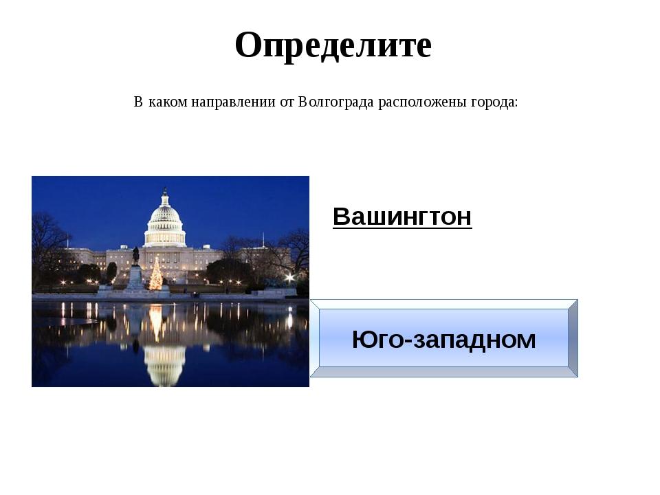 Определите В каком направлении от Волгограда расположены города: Вашингтон Юг...