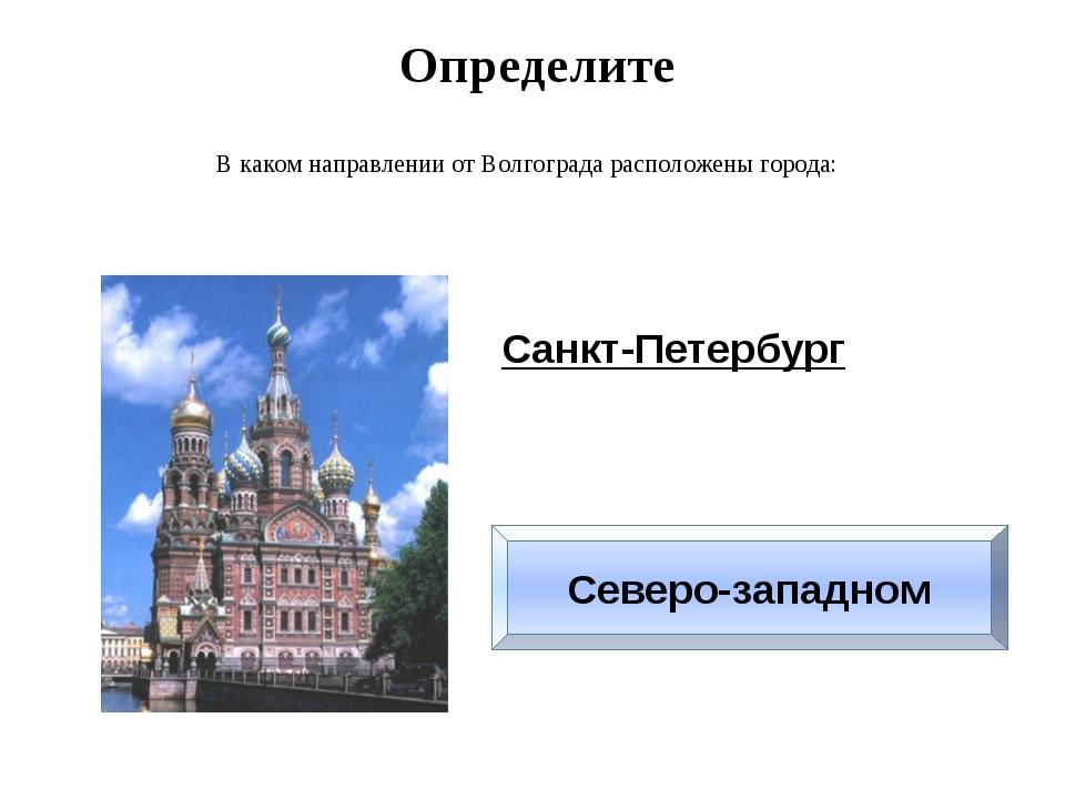 Определите В каком направлении от Волгограда расположены города: Санкт-Петерб...