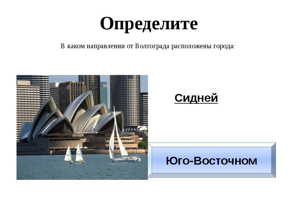 Определите В каком направлении от Волгограда расположены города: Сидней Юго-В...