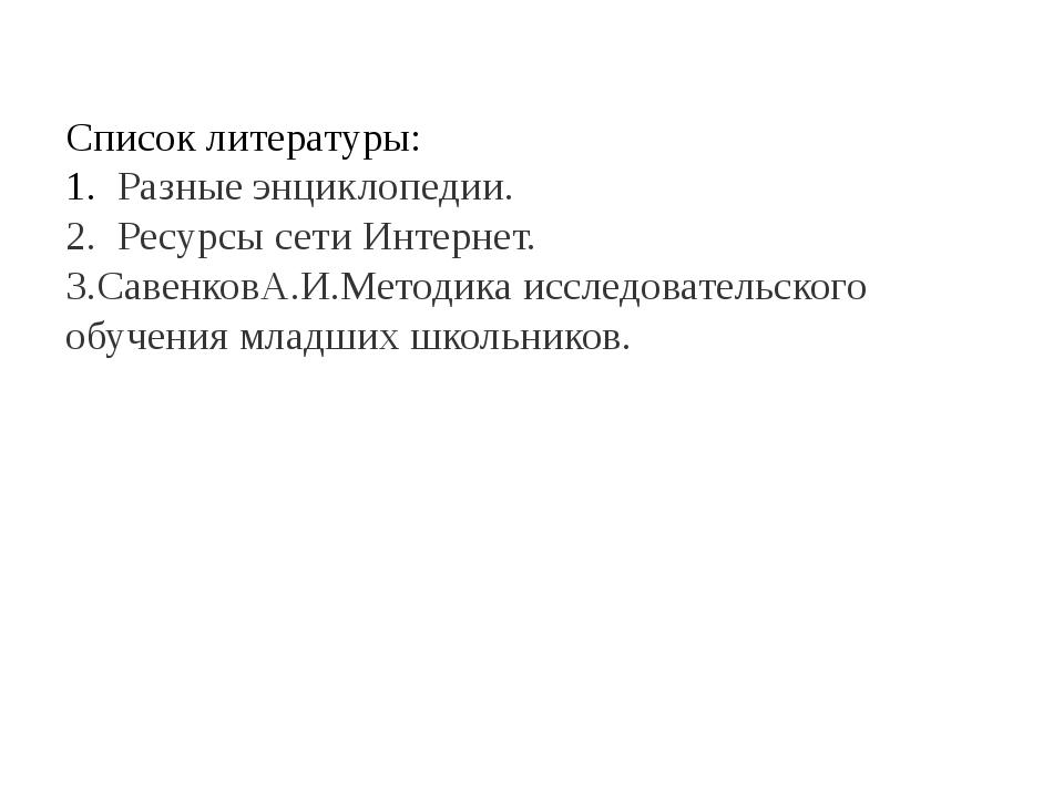 Список литературы: 1. Разные энциклопедии. 2. Ресурсы сети Интернет. 3.Савенк...