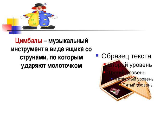 Цимбалы – музыкальный инструмент в виде ящика со струнами, по которым ударяю...