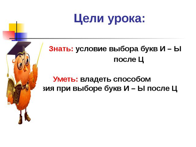 Цели урока: Знать: условие выбора букв И – Ы после Ц Уметь: владеть способом...