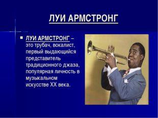 ЛУИ АРМСТРОНГ ЛУИ АРМСТРОНГ – это трубач, вокалист, первый выдающийся предста