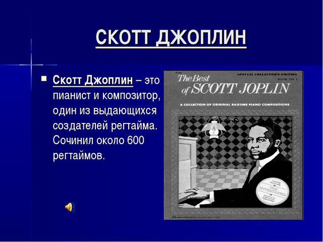 СКОТТ ДЖОПЛИН Скотт Джоплин – это пианист и композитор, один из выдающихся со...