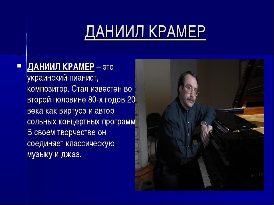 ДАНИИЛ КРАМЕР ДАНИИЛ КРАМЕР – это украинский пианист, композитор. Стал извест...