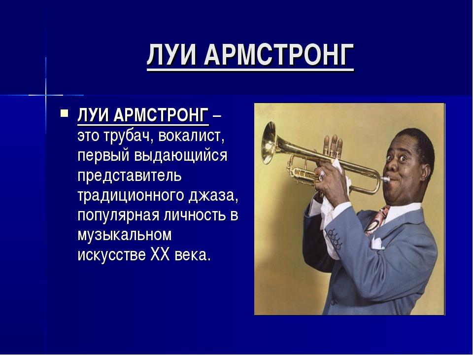 ЛУИ АРМСТРОНГ ЛУИ АРМСТРОНГ – это трубач, вокалист, первый выдающийся предста...