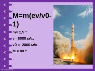 M=m(ev/v0-1) m= 1,5 т v =8000 м/с, v0 = 2000 м/с M = 80 т © Фокина Лидия Петр